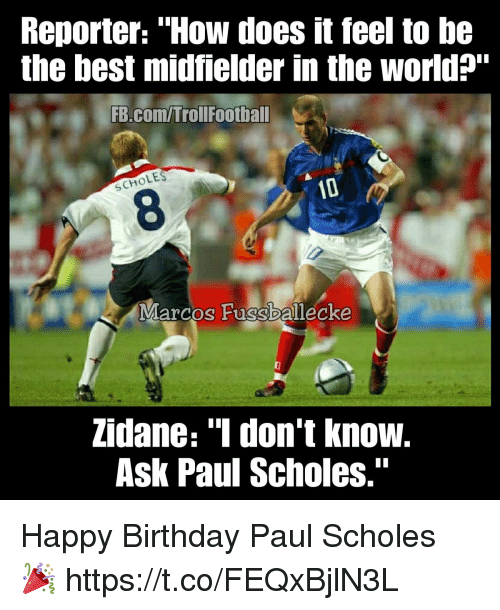 "Birthday, Memes, and Happy Birthday: Reporter: ""How does it feel to be  the best midfielder in the world?""  FB.com/Trollfootball  OLES  SCH  8  Marcos Fussballecke  zidane: ""1 don't know.  Ask Paul Scholes."" Happy Birthday Paul Scholes 🎉 https://t.co/FEQxBjlN3L"