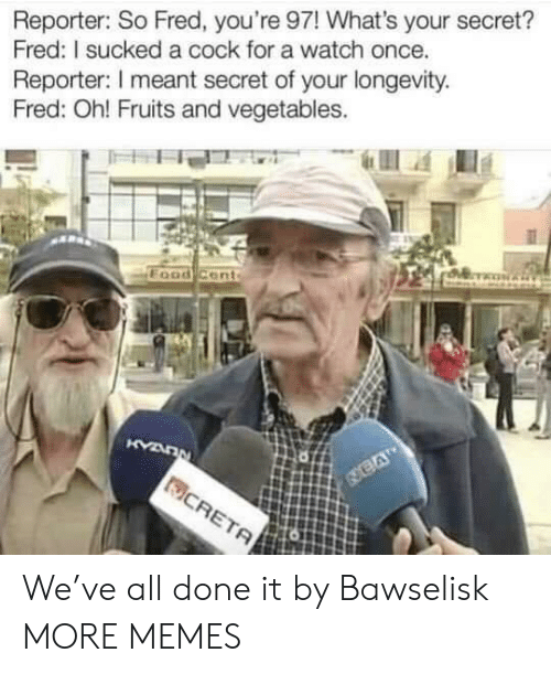 Dank, Memes, and Target: Reporter: So Fred, you're 97! What's your secret?  Fred: I sucked a cock for a watch once.  Reporter: I meant secret of your longevity  Fred: Oh! Fruits and vegetables. We've all done it by Bawselisk MORE MEMES