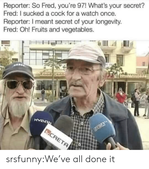 Tumblr, Blog, and Watch: Reporter: So Fred, you're 97! What's your secret?  Fred: I sucked a cock for a watch once.  Reporter: I meant secret of your longevity  Fred: Oh! Fruits and vegetables. srsfunny:We've all done it