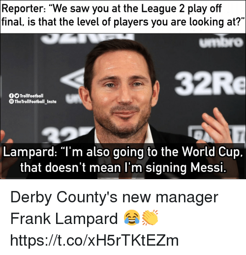 """Memes, Saw, and World Cup: Reporter: """"We saw you at the League 2 play off  final, is that the level of players you are looking at?""""  umbro  32Re  O TrollFootball  TheTrollFootball Insta  Lampard: """"T'm also going to the World Cup.  that doesn't mean l'm signing Messi Derby County's new manager Frank Lampard 😂👏 https://t.co/xH5rTKtEZm"""