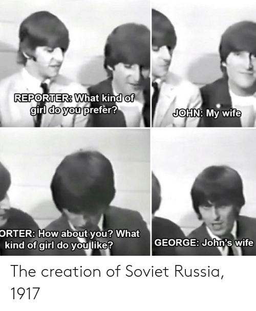 soviet russia: REPORTER. What kind of  girl do you prefer!  JOHN: My wife  How about  kind of girl do you like?  ORTER:  you? What  GEORGE: John's wife The creation of Soviet Russia, 1917