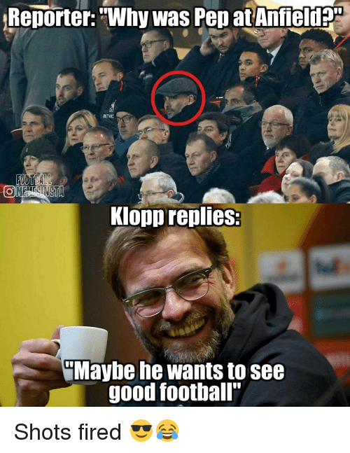 "Shot Fired: Reporter: ""Why Was Pep at Anfield  Klopp replies:  Maybe he wants to see  good football"" Shots fired 😎😂"