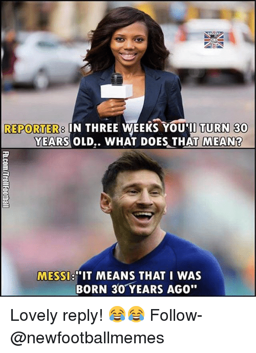 """Thats Mean: REPORTERS IN THREE WEEKS YOU TURN 30  YEARS OLD.. WHAT DOES THAT MEAN  """"IT MEANS THAT I WAS  MESSI  BORN 30 YEARS AGO"""" Lovely reply! 😂😂 Follow-@newfootballmemes"""
