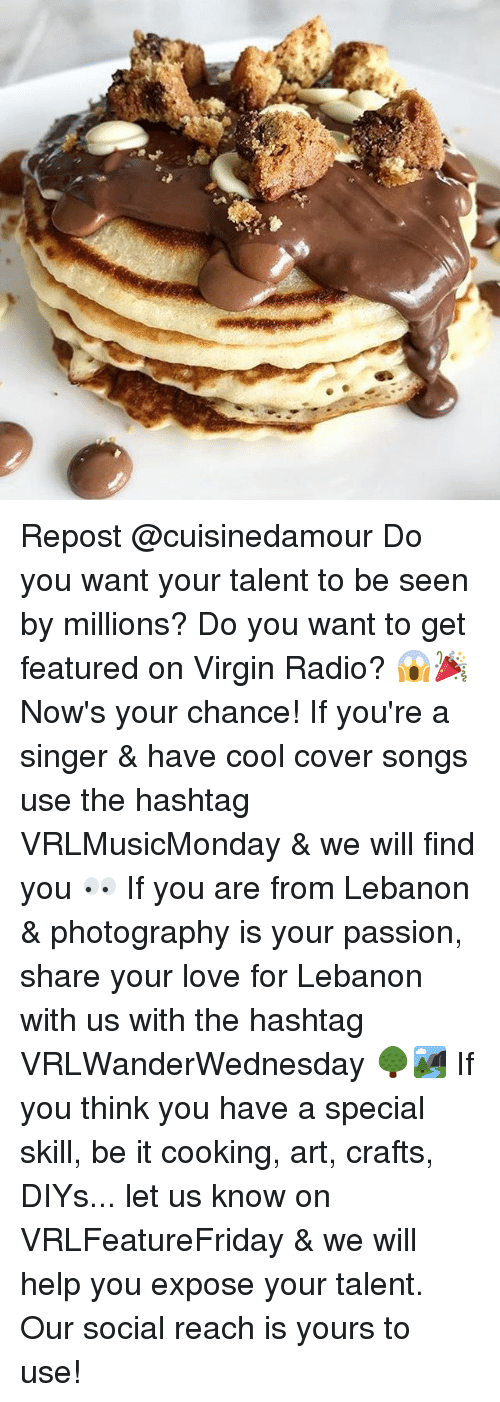 Crafts: Repost @cuisinedamour Do you want your talent to be seen by millions? Do you want to get featured on Virgin Radio? 😱🎉 Now's your chance! If you're a singer & have cool cover songs use the hashtag VRLMusicMonday & we will find you 👀 If you are from Lebanon & photography is your passion, share your love for Lebanon with us with the hashtag VRLWanderWednesday 🌳🏞 If you think you have a special skill, be it cooking, art, crafts, DIYs... let us know on VRLFeatureFriday & we will help you expose your talent. Our social reach is yours to use!