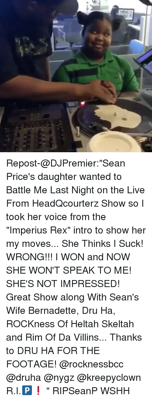 "Wonned: Repost-@DJPremier:""Sean Price's daughter wanted to Battle Me Last Night on the Live From HeadQcourterz Show so I took her voice from the ""Imperius Rex"" intro to show her my moves... She Thinks I Suck! WRONG!!! I WON and NOW SHE WON'T SPEAK TO ME! SHE'S NOT IMPRESSED! Great Show along With Sean's Wife Bernadette, Dru Ha, ROCKness Of Heltah Skeltah and Rim Of Da Villins... Thanks to DRU HA FOR THE FOOTAGE! @rocknessbcc @druha @nygz @kreepyclown R.I.🅿️❗️ "" RIPSeanP WSHH"