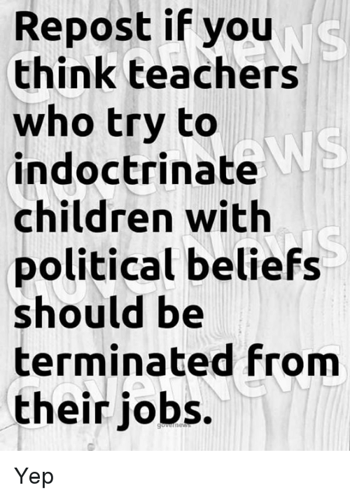 Repost If: Repost if you  think teachers  who try to  indoctrinate  children with  political beliefs  should be  terminated from  their jobs.  WS Yep