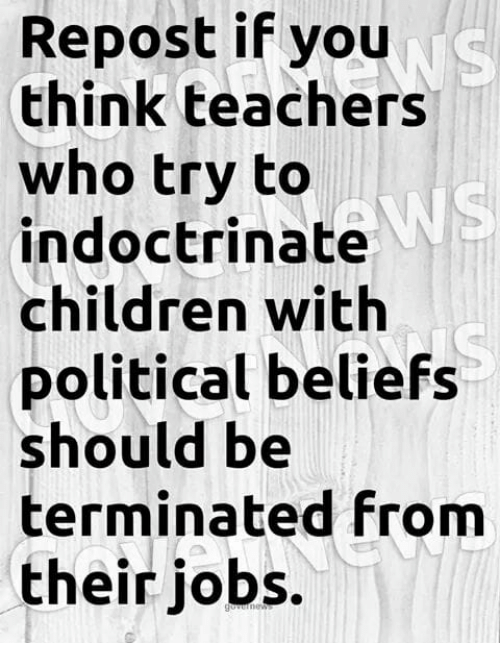 Repost If: Repost if you  think teachers  who try to  indoctrinate  children with  political beliefs  should be  terminated from  their jobs.  WS