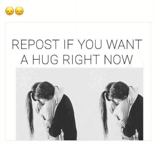 Repost If: REPOST IF YOU WANT  A HUG RIGHT NOW