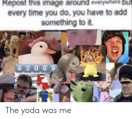 Yoda, Image, and Time: Repost this image around everywhere but  every time you do, you have to add  something to it.  4 2069 The yoda was me