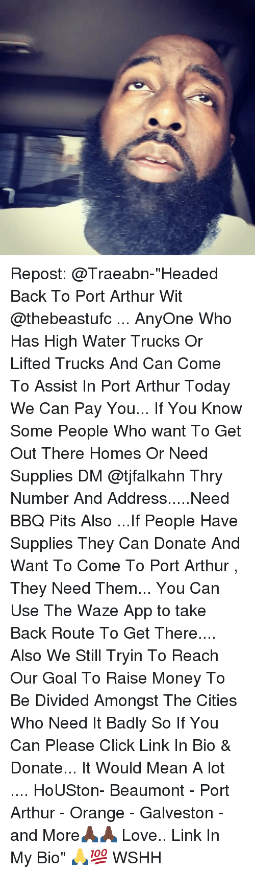 """Arthur, Click, and Love: Repost: @Traeabn-""""Headed Back To Port Arthur Wit @thebeastufc ... AnyOne Who Has High Water Trucks Or Lifted Trucks And Can Come To Assist In Port Arthur Today We Can Pay You... If You Know Some People Who want To Get Out There Homes Or Need Supplies DM @tjfalkahn Thry Number And Address.....Need BBQ Pits Also ...If People Have Supplies They Can Donate And Want To Come To Port Arthur , They Need Them... You Can Use The Waze App to take Back Route To Get There.... Also We Still Tryin To Reach Our Goal To Raise Money To Be Divided Amongst The Cities Who Need It Badly So If You Can Please Click Link In Bio & Donate... It Would Mean A lot .... HoUSton- Beaumont - Port Arthur - Orange - Galveston - and More🙏🏿🙏🏿 Love.. Link In My Bio"""" 🙏💯 WSHH"""