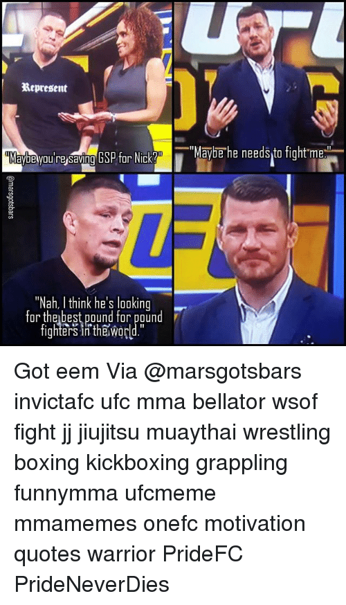 """Boxing, Memes, and Ufc: Represent  aybe you resaving GSP for Nick Y  """"Nah, I think he's looking  for the best pound for pound  fighters in the Wor  """"Maybe he needs to fight me Got eem Via @marsgotsbars invictafc ufc mma bellator wsof fight jj jiujitsu muaythai wrestling boxing kickboxing grappling funnymma ufcmeme mmamemes onefc motivation quotes warrior PrideFC PrideNeverDies"""