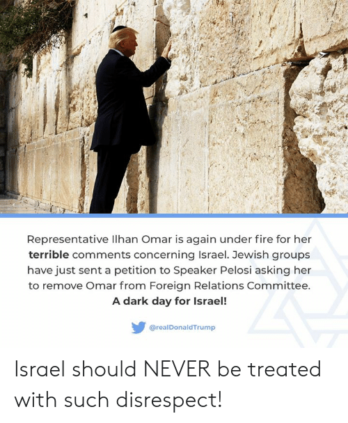 Committee: Representative lhan Omar is again under fire for her  terrible comments concerning Israel. Jewish groups  have just sent a petition to Speaker Pelosi asking her  to remove Omar from Foreign Relations Committee.  A dark day for Israel!  @realDonaldTrump Israel should NEVER be treated with such disrespect!