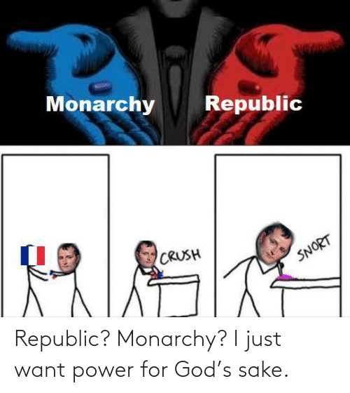republic: Republic? Monarchy? I just want power for God's sake.