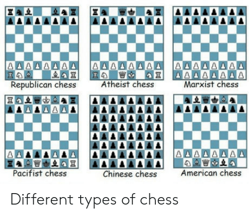 American, Chess, and Chinese: Republican chess  Atheist chess  Marxist chess  Pacifist chess  Chinese chess  American chess Different types of chess