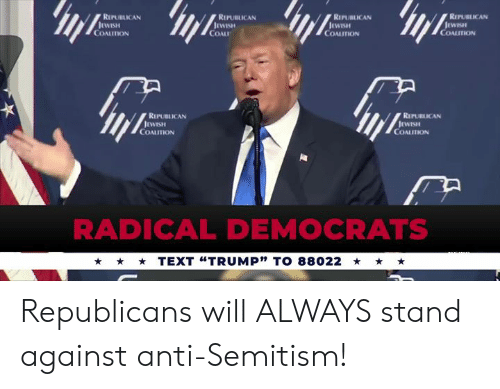 """Text, Anti, and Republican: REPUBLICAN  REPUBLICAN  RIPUBLICAN  REPUBLICAN  COALITION  COAL  COALITION  COALITION  REPUBLICAN  REPUBLICAN  COALITION  COALITION  RADICAL DEMOCRATS  TEXT """"TRUMP"""" TO 88022 Republicans will ALWAYS stand against anti-Semitism!"""