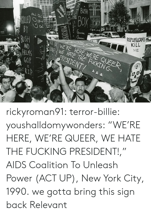 "Fucking, New York, and Tumblr: REPUBLICANS  KILL  ME  eNOCIDAL  SWE HATE THE FUCKING  WERE HERE WERE QUEER  BANK  RESIDENT/  IP rickyroman91: terror-billie:  youshalldomywonders:   ""WE'RE HERE, WE'RE QUEER, WE HATE THE FUCKING PRESIDENT!,"" AIDS Coalition To Unleash Power (ACT UP), New York City, 1990.   we gotta bring this sign back   Relevant"