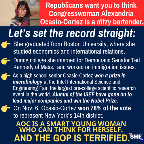 aoc: Republicans want you to think  Congresswoman Alexandria  Ocasio-Cortez is a ditzy bartender.  Let's set the record straight:  She graduated from Boston University, where she  studied economics and international relations.  During college she interned for Democratic Senator Ted  Kennedy of Mass. and worked on immigration issues  As a high school senior Ocasio-Cortez won a prize in  microbiology at the Intel International Science and  Engineering Fair, the largest pre-college scientific research  event in the world. Alumni of the ISEF have gone on to  lead major companies and win the Nobel Prize.  On Nov. 6, Ocasio-Cortez won 78% of the vote  to represent New York's 14th district  AOC IS A SMART YOUNG WOMAN  WHO CAN THINK FOR HERSELF.  AND THE GOP IS TERRIFIED SHE