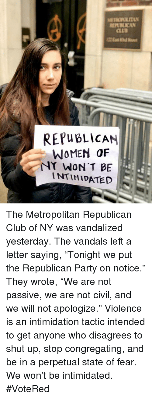 """disagrees: REPWBLİCAN  WOMEN OF  NY WON T BE  INTIMIDATED The Metropolitan Republican Club of NY was vandalized yesterday. The vandals left a letter saying, """"Tonight we put the Republican Party on notice."""" They wrote, """"We are not passive, we are not civil, and we will not apologize."""" Violence is an intimidation tactic intended to get anyone who disagrees to shut up, stop congregating, and be in a perpetual state of fear. We won't be intimidated. #VoteRed"""