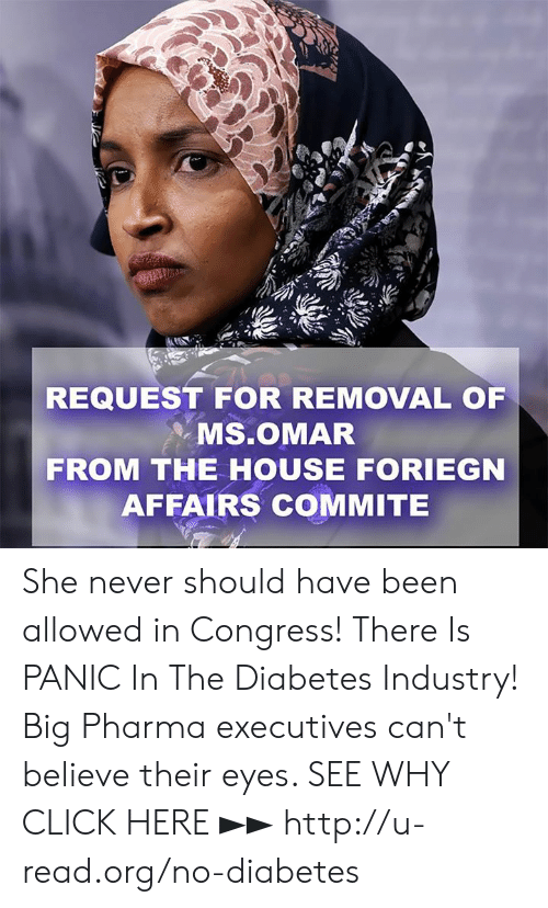 Diabetes: REQUEST FOR REMOVAL OF  . Ms.OMAR  FROM THE HOUSE FORIEGN  AFFAIRS COMMITE She never should have been allowed in Congress!  There Is PANIC In The Diabetes Industry! Big Pharma executives can't believe their eyes. SEE WHY CLICK HERE ►► http://u-read.org/no-diabetes