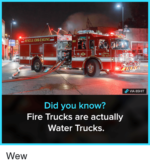 Fire, Memes, and Water: RESCUE:1316 ENGINE  911  RE LYONs  1316  FIRE DEPTD  Did you know?  Fire Trucks are actually  Water Trucks. Wew