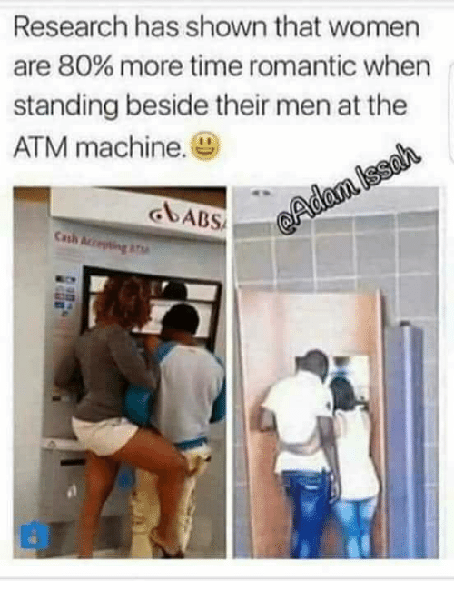 Time, Women, and Atm: Research has shown that women  are 80% more time romantic when  standing beside their men at the  ATM machine.  Cash ar