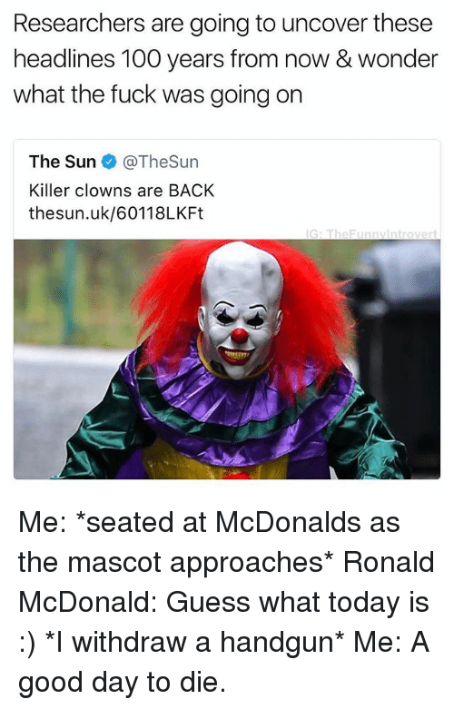 Uks: Researchers are going to uncover these  headlines 100 years from now & wonder  what the fuck was going on  The Sun @TheSun  Killer clowns are BACK  thesun.uk/60118LKFt  G: TheFunnvintrovert Me: *seated at McDonalds as the mascot approaches* Ronald McDonald: Guess what today is :) *I withdraw a handgun* Me: A good day to die.