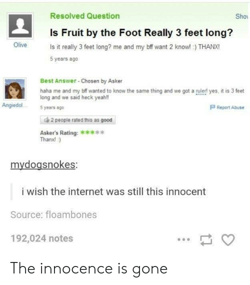 Innocence: Resolved Question  Sho  Is Fruit by the Foot Really 3 feet long?  Olive s it really 3 feet long? me and my bff want 2 know!) THANX!  5 years ago  Best Answer Chosen by Asker  haha me and my bif wanted to know the same thing and we got a rulerl yes, it is 3 feet  long and we said heck yeah!l  Angiedol.5years ago  P Report Abuse  de 2 people rated this as good  Thanx!  mydogsnokes  i wish the internet was still this innocent  Source: floambones  192,024 notes The innocence is gone