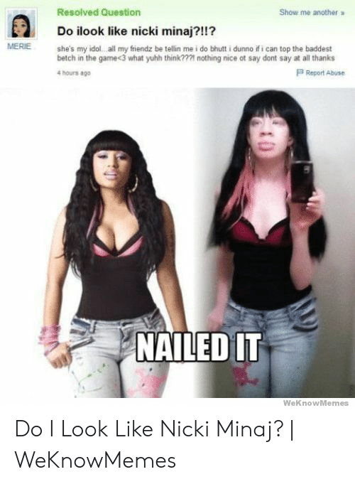 Nicki Minaj Meme: Resolved Question  Show me  another  Do ilook like nicki minaj?!!?  MERIE  she's my idol all my fiendz be tellin me i do bhutt i dunno if i can top the baddest  betch in the game<3 what yuhh think??21 nothing nice ot say dont say at all thanks  4 hours ago  P Report Abuse  NAILED IT  WeKnowMemes Do I Look Like Nicki Minaj? | WeKnowMemes