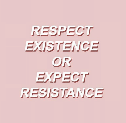Respect, Resistance, and Existence: RESPECT  EXISTENCE  OR  EXPECT  RESISTANCE