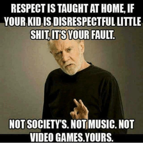 Memes, Music, and Respect: RESPECT IS TAUGHT AT HOME, IF  YOUR KID IS DISRESPECTFUL LITTLE  SHİTITS)YOUR FAULT  NOT SOCIETY'S, NOT MUSIC, NOT  VIDEO GAMES.YOURS.
