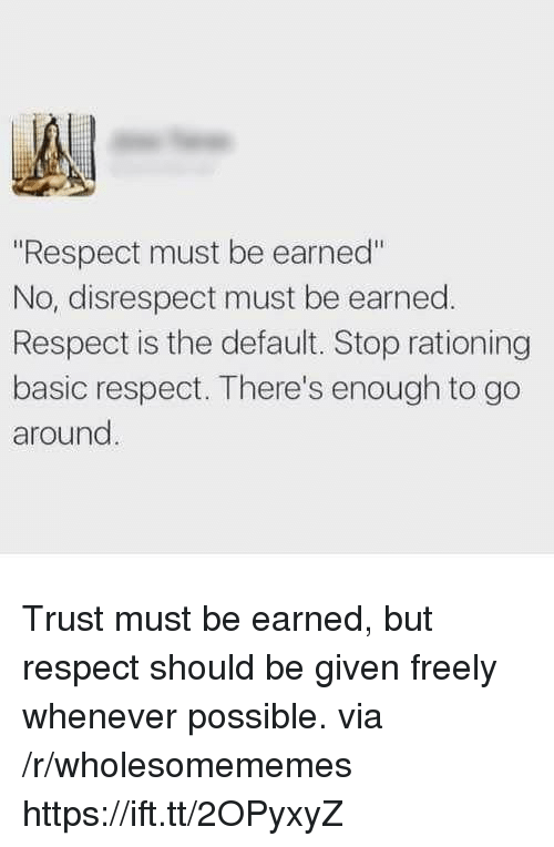 "Respect, Via, and Basic: ""Respect must be earned""  No, disrespect must be earned.  Respect is the default. Stop rationing  basic respect. There's enough to go  around Trust must be earned, but respect should be given freely whenever possible. via /r/wholesomememes https://ift.tt/2OPyxyZ"