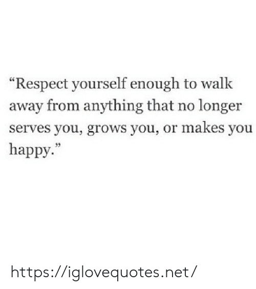 """Respect, Happy, and Net: """"Respect yourself enough to walk  away from anything that no longer  serves you, grows you, or makes you  happy. https://iglovequotes.net/"""