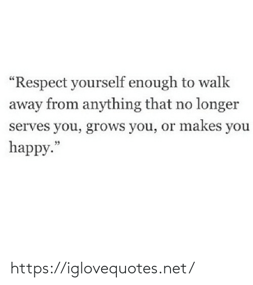 "walk: ""Respect yourself enough to walk  away from anything that no longer  serves you, grows you, or makes you  happy."" https://iglovequotes.net/"