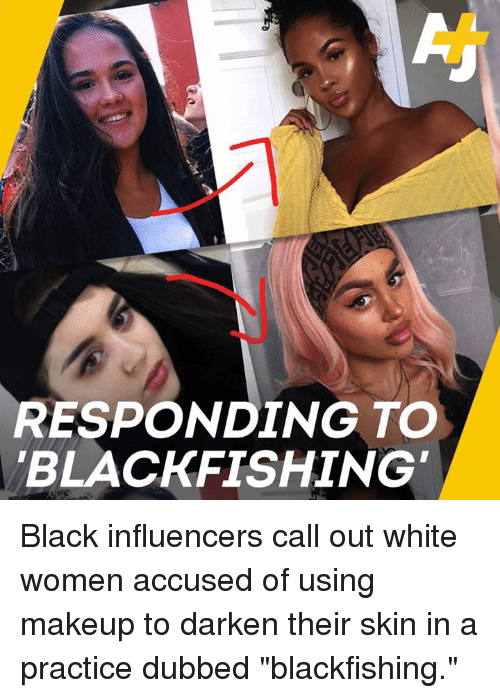 "Makeup, Memes, and Black: RESPONDING TO  BLACKFISHING Black influencers call out white women accused of using makeup to darken their skin in a practice dubbed ""blackfishing."""