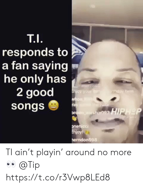 Good, Songs, and More: responds to  a fan saying  he only has  2 good  songs  ndon598 TI ain't playin' around no more 👀 @Tip https://t.co/r3Vwp8LEd8