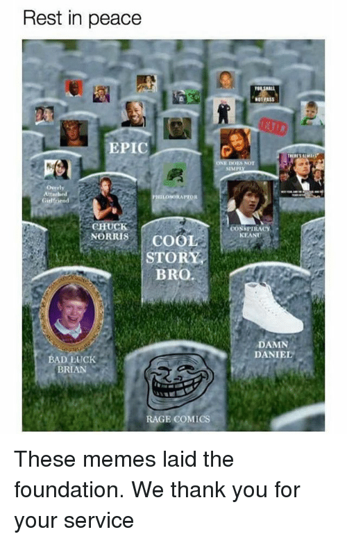 Damn Daniell: Rest in peace  EPIC  Overly  Attached  IILONKORAPTOR  Girlfriend  CHUCK  NORRIS  COOL  STORY  BRO  BAD LUCK  BRAN  RAGE COMICS  N01 PASS  SIMP  CONSPIRACY  KEANU  DAMN  DANIEL These memes laid the foundation. We thank you for your service