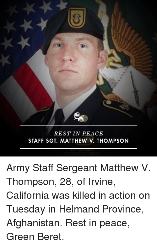 green berets: REST IN PEACE  STAFF SGT. MATTHEW V. THOMPSON Army Staff Sergeant Matthew V. Thompson, 28, of Irvine, California was killed in action on Tuesday in Helmand Province, Afghanistan. Rest in peace, Green Beret.