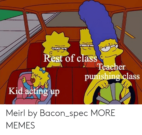 Dank, Memes, and Target: Rest of class  acher  puishing class  Kid actingup Meirl by Bacon_spec MORE MEMES