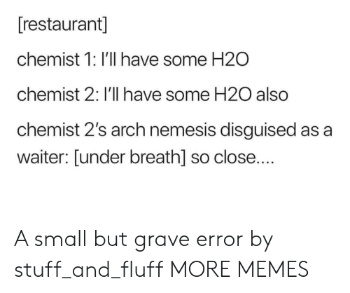 h2o: [restaurant]  chemist 1: I'll have some H2O  chemist 2: I'll have some H20 also  chemist 2's arch nemesis disguised as a  waiter: [under breath] so close.... A small but grave error by stuff_and_fluff MORE MEMES