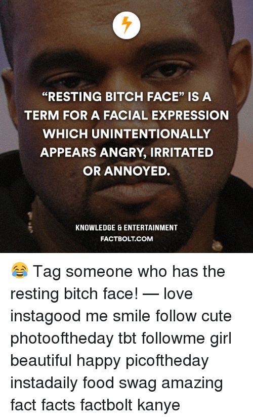 """irritability: """"RESTING BITCH FACE"""" IS A  TERM FOR A FACIAL EXPRESSION  WHICH UNINTENTIONALLY  APPEARS ANGRY, IRRITATED  OR ANNOYED.  KNOWLEDGE ENTERTAINMENT  FACT BOLT COM 😂 Tag someone who has the resting bitch face! — love instagood me smile follow cute photooftheday tbt followme girl beautiful happy picoftheday instadaily food swag amazing fact facts factbolt kanye"""