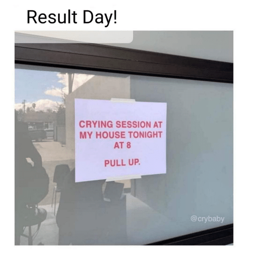 pull up: Result Day!  CRYING SESSION AT  MY HOUSE TONIGHT  AT 8  PULL UP.  @crybaby