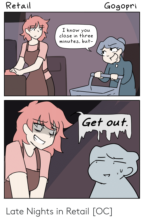 Retail, Three, and You: Retail  Gogopri  I know you  close in three  minutes, but  Get out. Late Nights in Retail [OC]