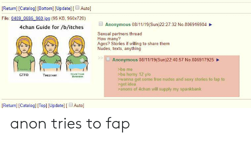 4chan, Horny, and Nudes: [Return] [Catalog] [Bottom] [Update] [Auto]  File: 0409 0696 960 jpg (95 KB, 960x720)  Anonymous 08/11/19(Sun)22:27:32 No.806916904  4chan Guide for /b/itches  Sexual partners thread  How many?  Ages? Stories if willing to share them  Nudes, texts, anything  Anonymous 08/11/19(Sun)22:40:57 No.806917925  >be me  >be horny 12 y/o  wanna get some free nudes and sexy stories to fap to  >get idea  >anons of 4chan will supply my spankbank  GTFO  STATE VOUN  BusNESS  TIMESTAMP  [Return] [Catalog] [Top] [Update] [Auto] anon tries to fap