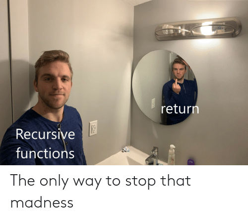 madness: return  Recursive  functions The only way to stop that madness