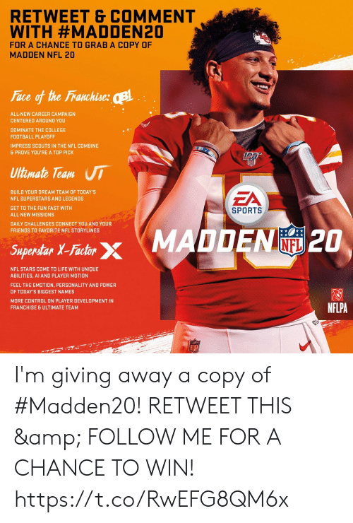 motion: RETWEET & COMMENT  WITH #MADDEN20  FOR A CHANCE TO GRAB A COPY OF  MADDEN NFL 20  Face of the Franchise: B  ALL-NEW CAREER CAMPAIGN  CENTERED AROUND YOU  DOMINATE THE COLLEGE  FOOTBALL PLAYOFF  IMPRESS SCOUTS IN THE NFL COMBINE  & PROVE YOU'RE A TOP PICK  Ultimate Team UI  EA  BUILD YOUR DREAM TEAM OF TODAY'S  NFL SUPERSTARS AND LEGENDS  GET TO THE FUN FAST WITH  SPORTS  ALL NEW MISSIONS  DAILY CHALLENGES CONNECT YOU AND YOUR  FRIENDS TO FAVORITE NFL STORYLINES  Saperdar X-Fashr MADDEN 2O  INFL  Superstar X-Factor  NFL STARS COME TO LIFE WITH UNIQUE  ABILITIES, AI AND PLAYER MOTION  FEEL THE EMOTION, PERSONALITY AND POWER  OF TODAY'S BIGGEST NAMES  MORE CONTROL ON PLAYER DEVELOPMENT IN  NFLPA  FRANCHISE & ULTIMATE TEAM  LFL I'm giving away a copy of #Madden20!   RETWEET THIS & FOLLOW ME FOR A CHANCE TO WIN! https://t.co/RwEFG8QM6x