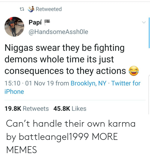 Brooklyn: Retweeted  Рapi  @HandsomeAsshOle  Niggas swear they be fighting  demons whole time its just  consequences to they actions  15:10 01 Nov 19 from Brooklyn, NY Twitter for  iPhone  19.8K Retweets 45.8K Likes Can't handle their own karma by battleangel1999 MORE MEMES