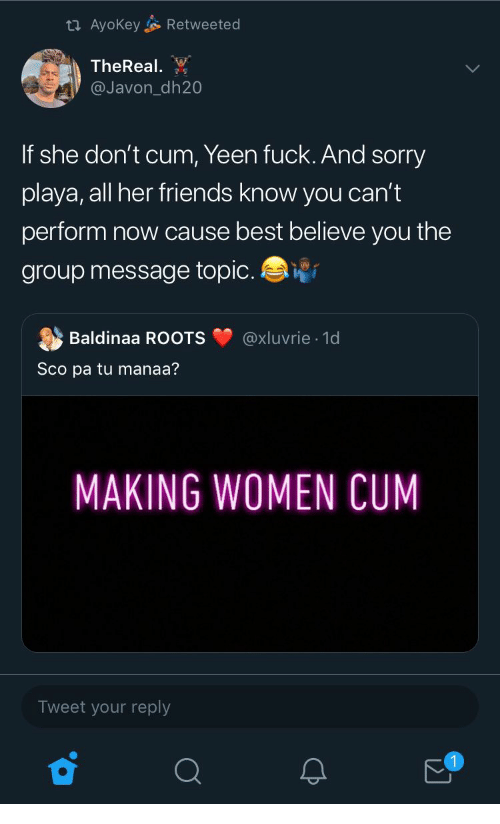 Thereal: Retweeted  t AyoKey  TheReal  @Javon_dh20  If she don't cum, Yeen fuck. And sorry  playa, all her friends know you can't  perform now cause best believe you the  group message topic.  @xluvrie 1d  Baldinaa ROOTS  Sco pa tu manaa?  MAKING WOMEN CUM  Tweet your reply