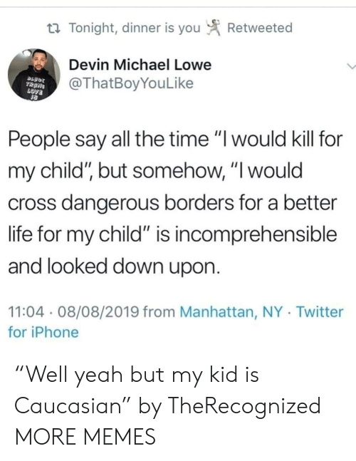 """Dank, Iphone, and Life: Retweeted  t Tonight, dinner is you  Devin Michael Lowe  @ThatBoyYouLike  TRANS  LOVE  People say all the time """"I would kill for  my child"""", but somehow, """"I would  cross dangerous borders for a better  life for my child"""" is incomprehensible  and looked down upon.  11:04 08/08/2019 from Manhattan, NY Twitter  for iPhone """"Well yeah but my kid is Caucasian"""" by TheRecognized MORE MEMES"""