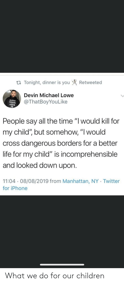 "Somehow: Retweeted  t7 Tonight, dinner is you  Devin Michael Lowe  @ThatBoyYouLike  BLADE  TRANG  LOVE  People say all the time ""I would kill for  my child"", but somehow, ""I would  cross dangerous borders for a better  life for my child"" is incomprehensible  and looked down upon.  11:04 · 08/08/2019 from Manhattan, NY · Twitter  for iPhone What we do for our children"