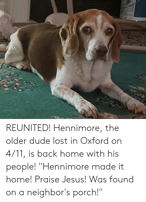 "Dude, Jesus, and Memes: REUNITED!  Hennimore, the older dude lost in Oxford on 4/11, is back home with his people!  ""Hennimore made it home! Praise Jesus! Was found on a neighbor's porch!"""